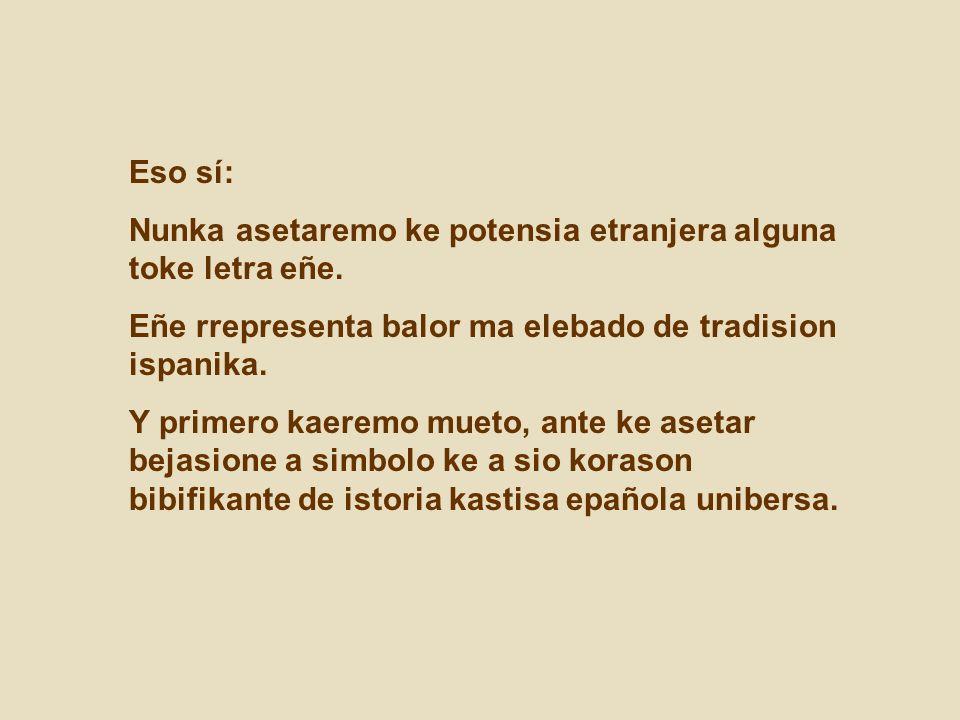 Eso sí: Nunka asetaremo ke potensia etranjera alguna toke letra eñe. Eñe rrepresenta balor ma elebado de tradision ispanika.