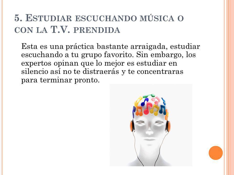 5. Estudiar escuchando música o con la T.V. prendida