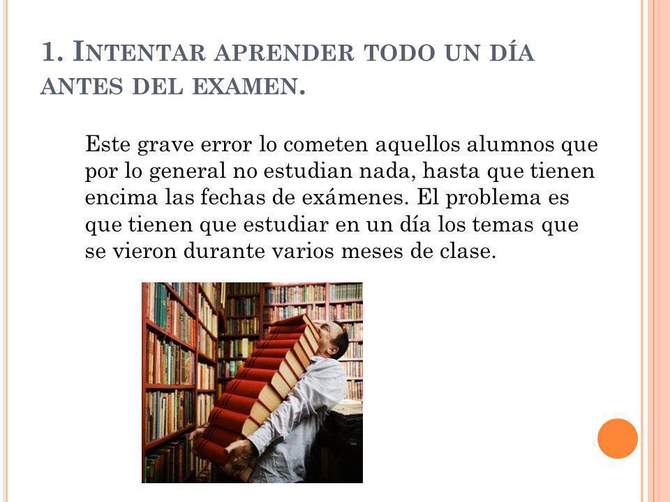 1. Intentar aprender todo un día antes del examen.