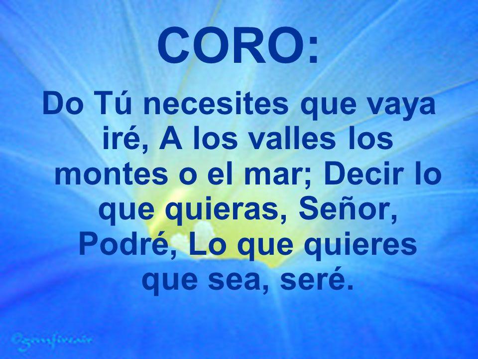 CORO: Do Tú necesites que vaya iré, A los valles los montes o el mar; Decir lo que quieras, Señor, Podré, Lo que quieres que sea, seré.