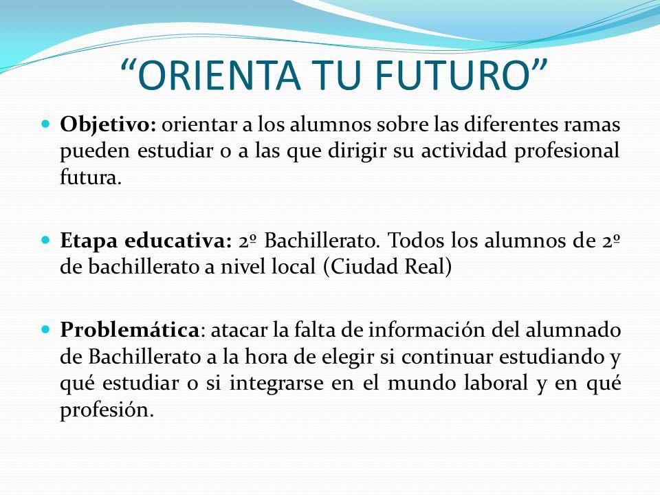 ORIENTA TU FUTURO Objetivo: orientar a los alumnos sobre las diferentes ramas pueden estudiar o a las que dirigir su actividad profesional futura.