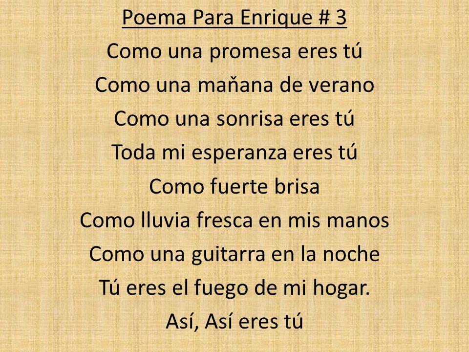 Poema Para Enrique # 3 Como una promesa eres tú Como una maňana de verano Como una sonrisa eres tú Toda mi esperanza eres tú Como fuerte brisa Como lluvia fresca en mis manos Como una guitarra en la noche Tú eres el fuego de mi hogar.