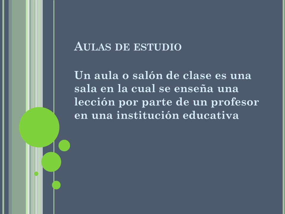 Aulas de estudio Un aula o salón de clase es una sala en la cual se enseña una lección por parte de un profesor en una institución educativa.