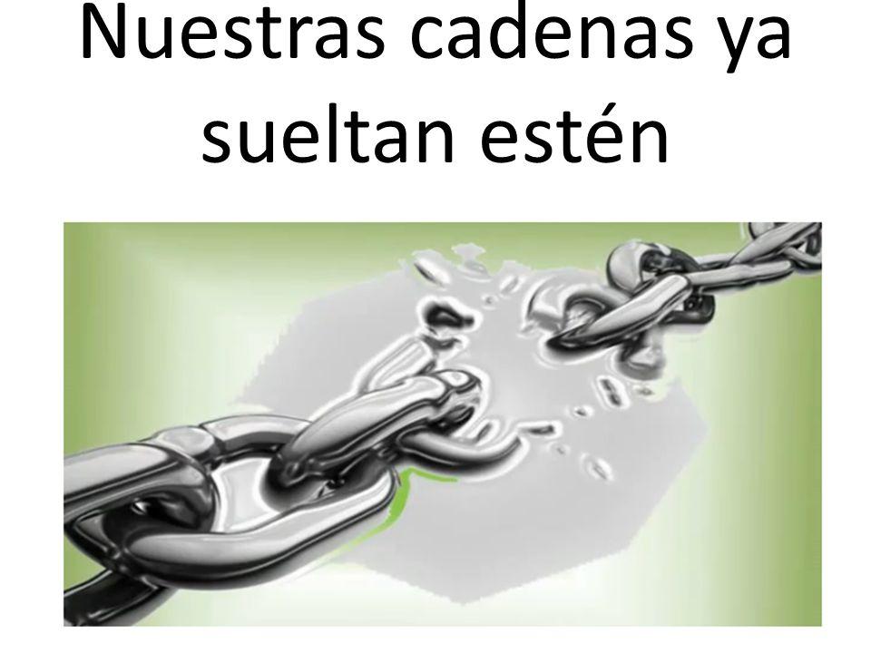 Nuestras cadenas ya sueltan estén