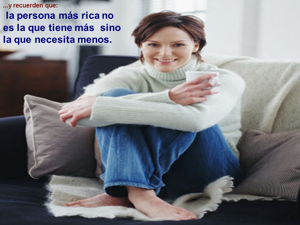 la persona más rica no es la que tiene más sino la que necesita menos.