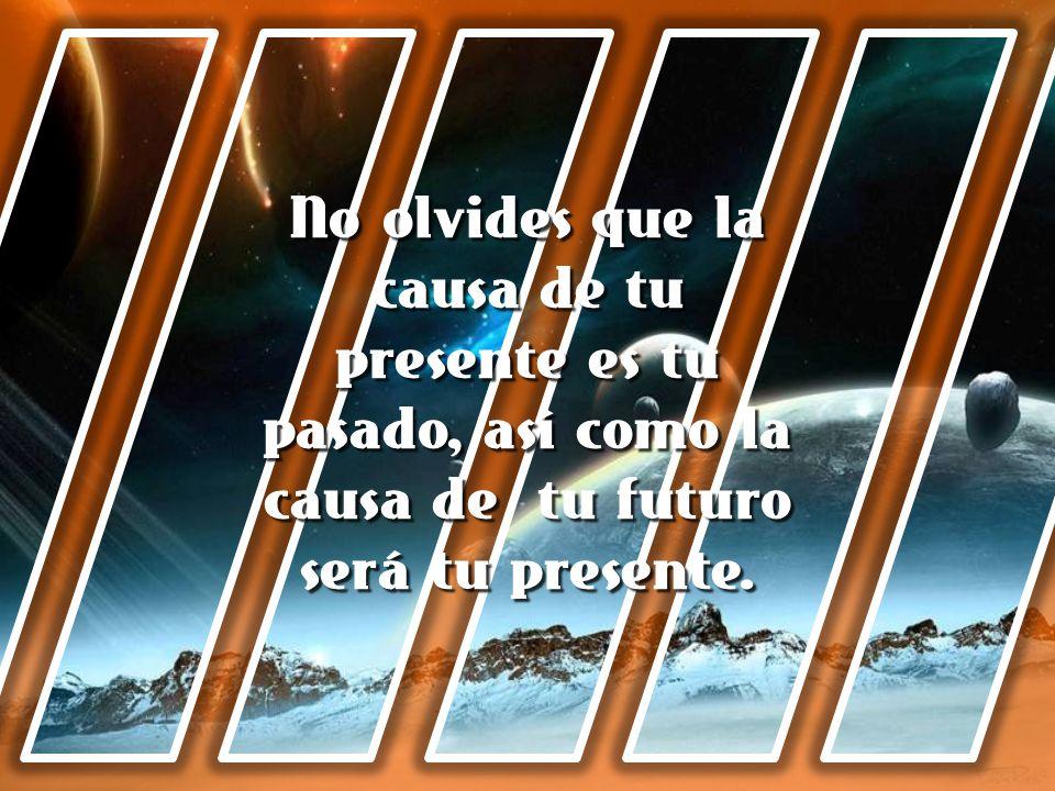 No olvides que la causa de tu presente es tu pasado, así como la causa de tu futuro será tu presente.