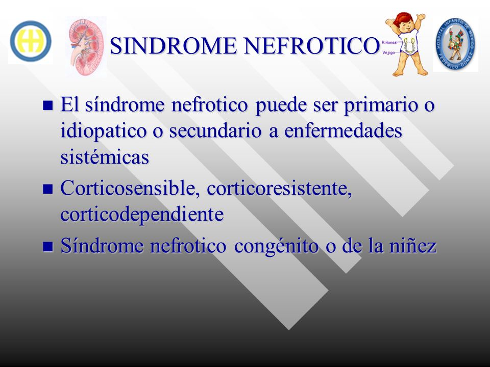 SINDROME NEFROTICO El síndrome nefrotico puede ser primario o idiopatico o secundario a enfermedades sistémicas.