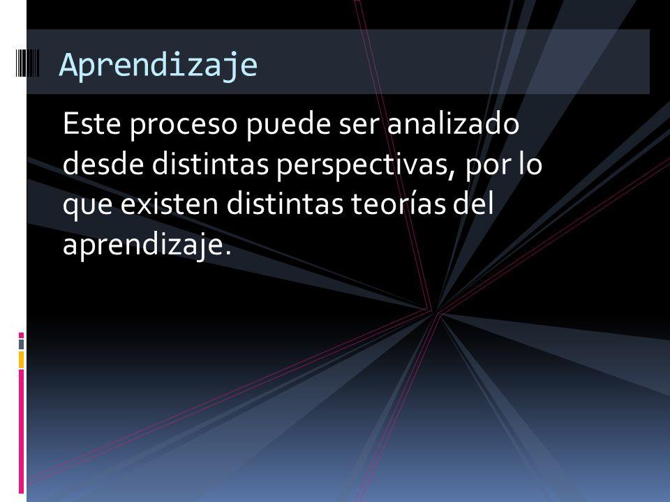 Aprendizaje Este proceso puede ser analizado desde distintas perspectivas, por lo que existen distintas teorías del aprendizaje.