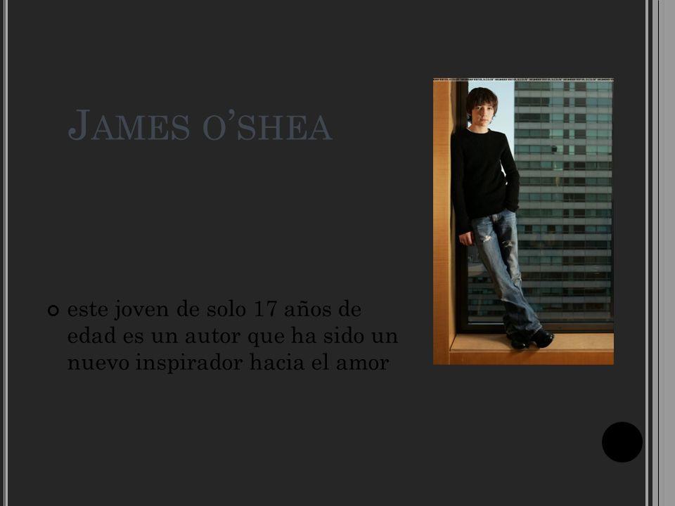 James o'shea este joven de solo 17 años de edad es un autor que ha sido un nuevo inspirador hacia el amor.