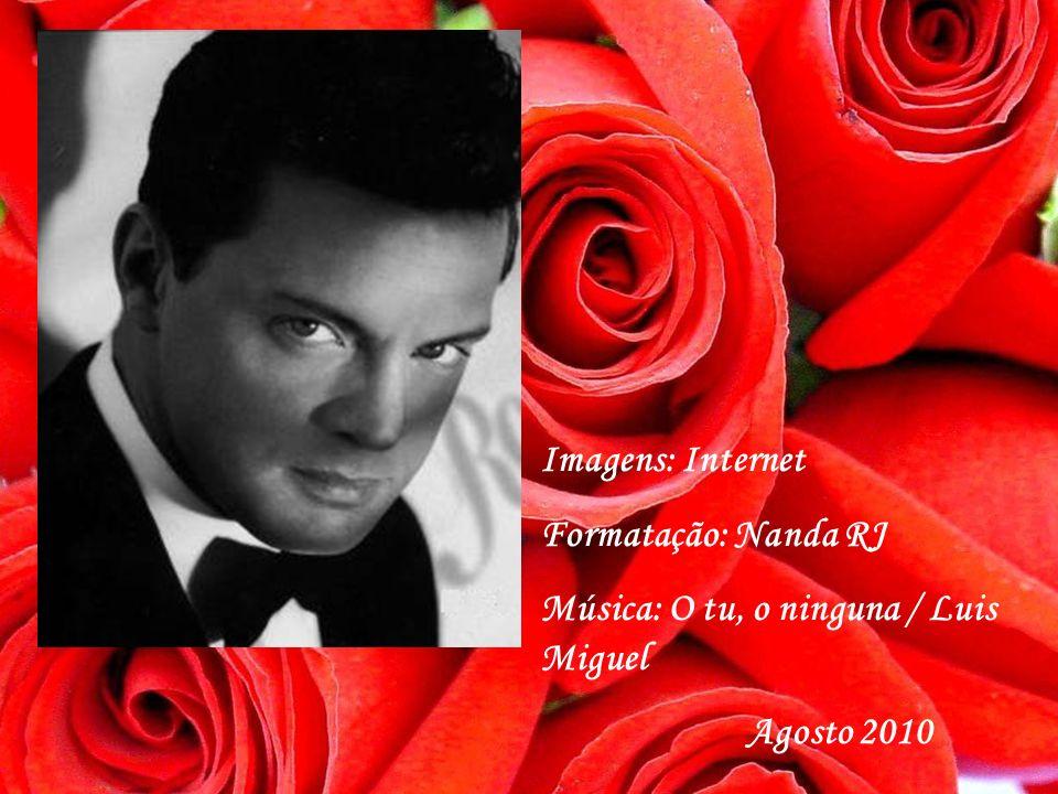 Imagens: Internet Formatação: Nanda RJ Música: O tu, o ninguna / Luis Miguel Agosto 2010