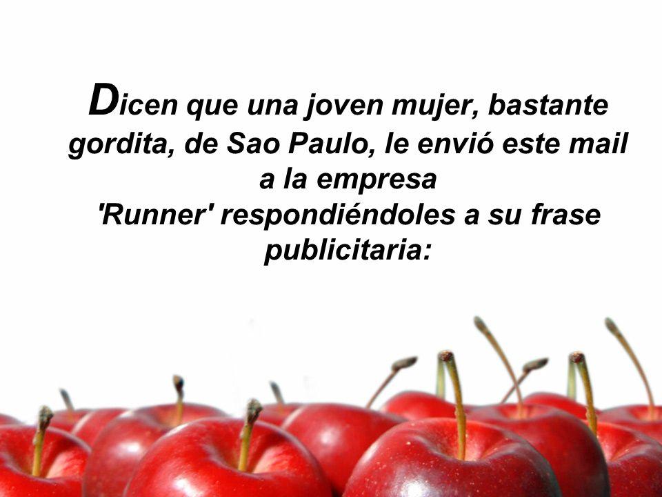 Dicen que una joven mujer, bastante gordita, de Sao Paulo, le envió este mail a la empresa Runner respondiéndoles a su frase publicitaria: