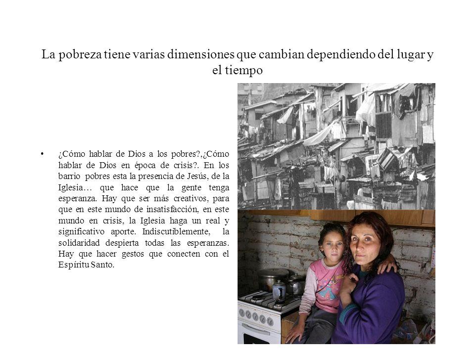La pobreza tiene varias dimensiones que cambian dependiendo del lugar y el tiempo