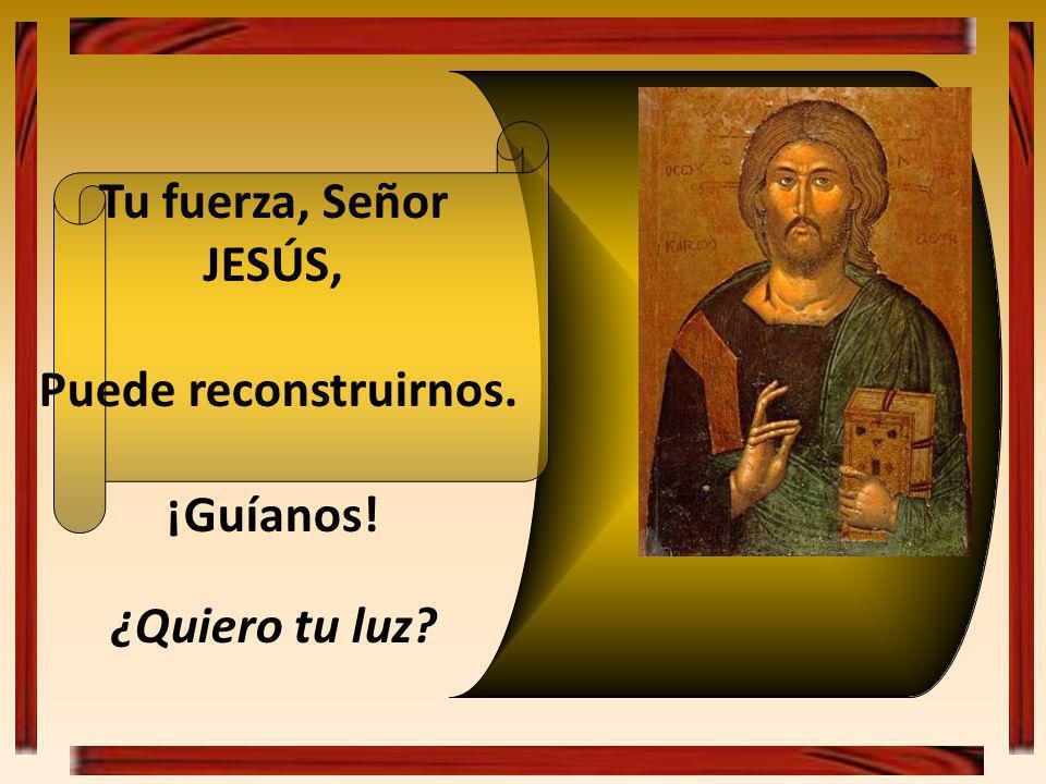 Tu fuerza, Señor JESÚS, Puede reconstruirnos. ¡Guíanos! ¿Quiero tu luz