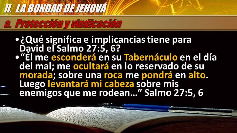 II. LA BONDAD DE JEHOVÁ a. Protección y vindicación. ¿Qué significa e implicancias tiene para David el Salmo 27:5, 6