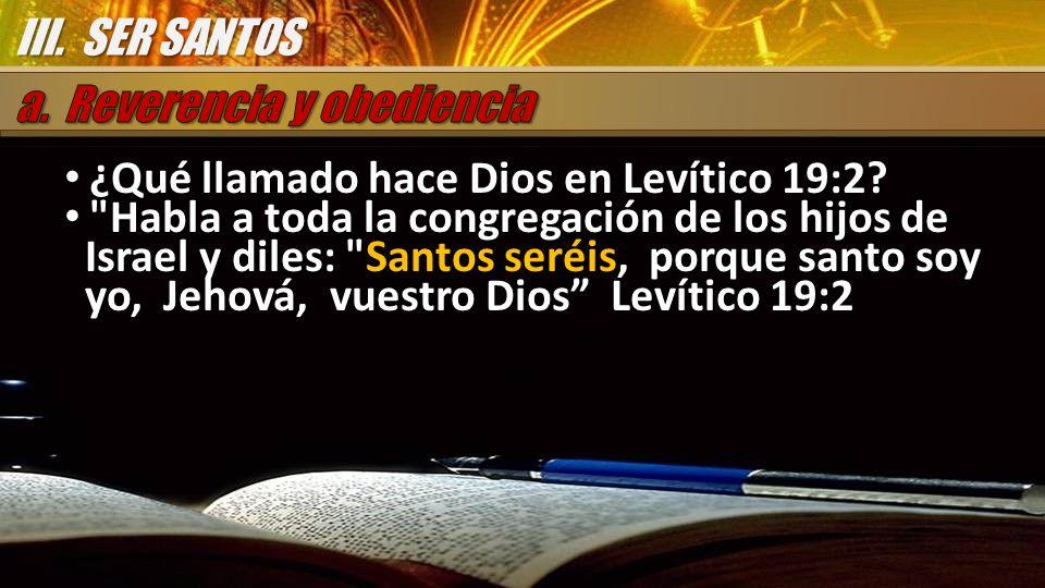III. SER SANTOS a. Reverencia y obediencia. ¿Qué llamado hace Dios en Levítico 19:2
