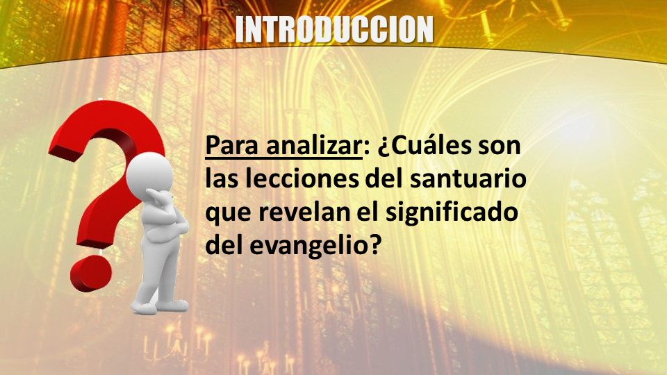 INTRODUCCION Para analizar: ¿Cuáles son las lecciones del santuario que revelan el significado del evangelio
