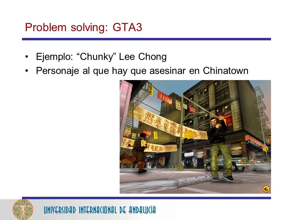 Problem solving: GTA3 Ejemplo: Chunky Lee Chong