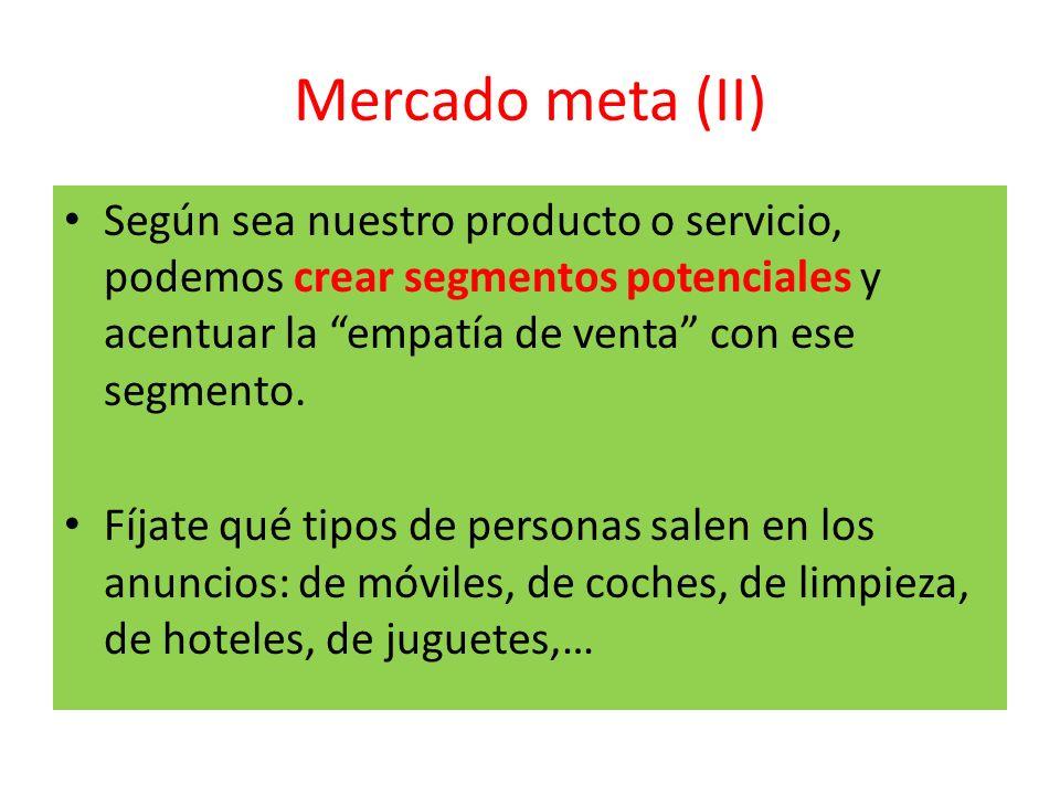 Mercado meta (II) Según sea nuestro producto o servicio, podemos crear segmentos potenciales y acentuar la empatía de venta con ese segmento.