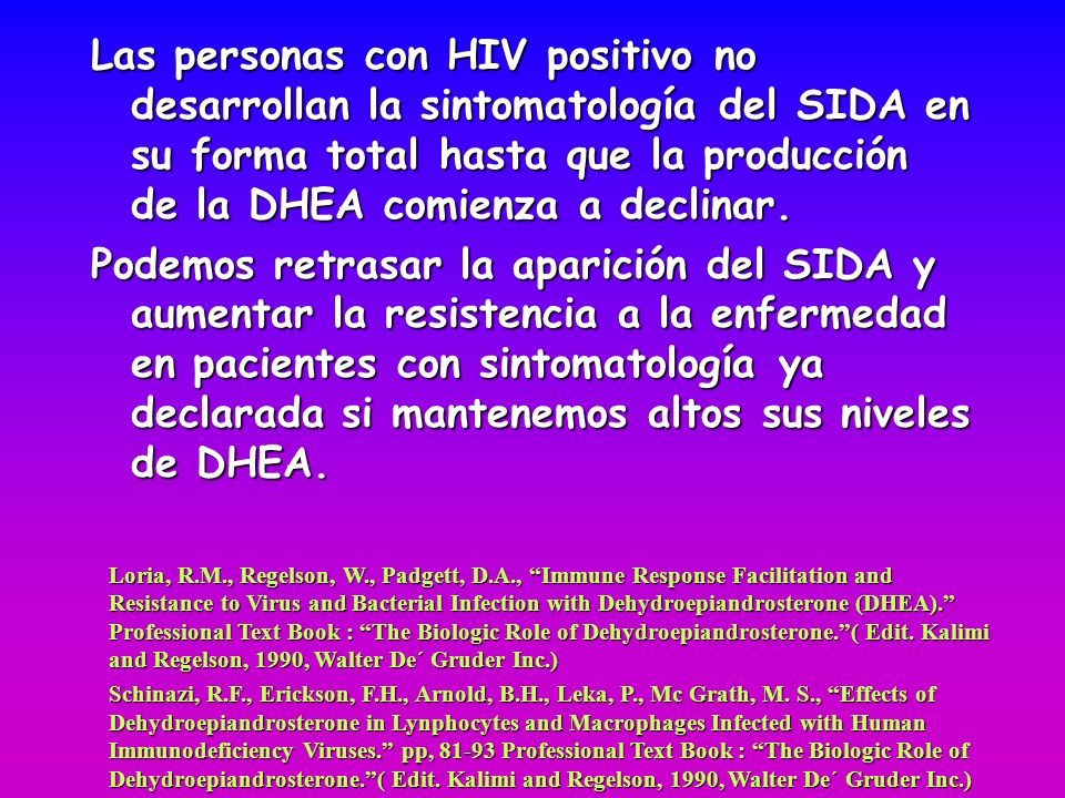 Las personas con HIV positivo no desarrollan la sintomatología del SIDA en su forma total hasta que la producción de la DHEA comienza a declinar.