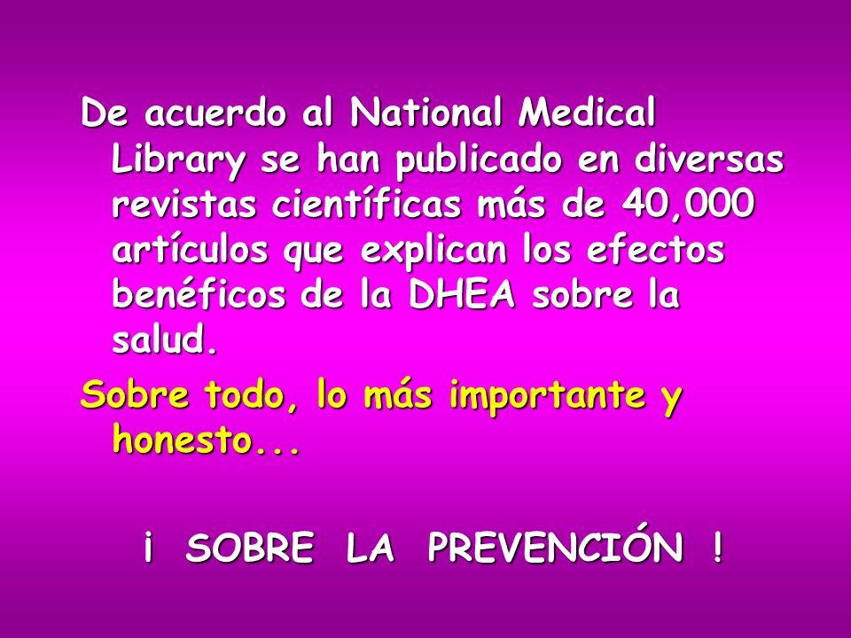 De acuerdo al National Medical Library se han publicado en diversas revistas científicas más de 40,000 artículos que explican los efectos benéficos de la DHEA sobre la salud.