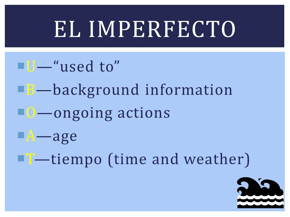 El imperfecto U— used to B—background information O—ongoing actions