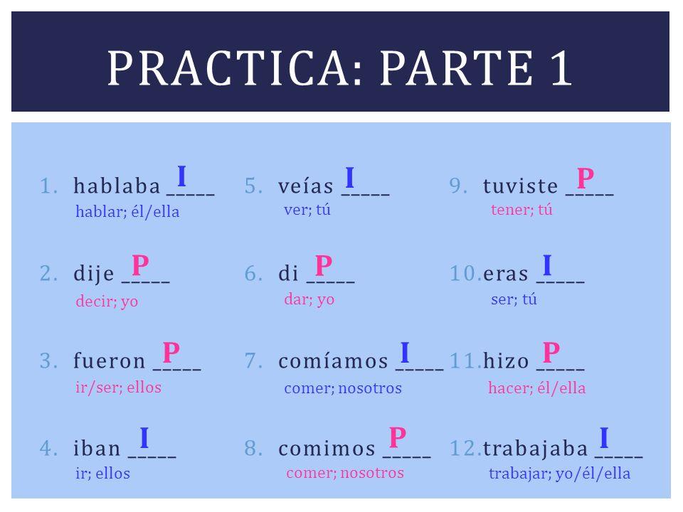 Practica: parte 1 I I P P P I P I P I P I hablaba _____ veías _____
