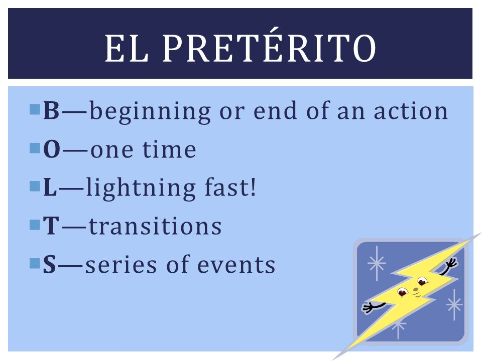 El pretérito B—beginning or end of an action O—one time