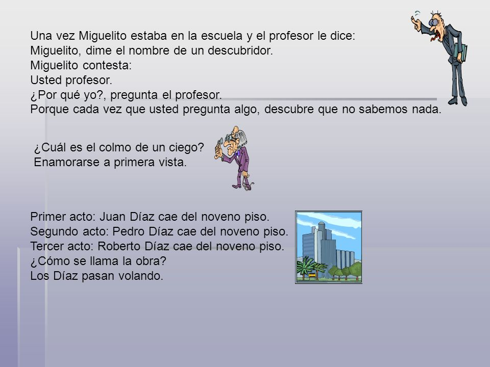 Una vez Miguelito estaba en la escuela y el profesor le dice: Miguelito, dime el nombre de un descubridor. Miguelito contesta: Usted profesor. ¿Por qué yo , pregunta el profesor. Porque cada vez que usted pregunta algo, descubre que no sabemos nada.