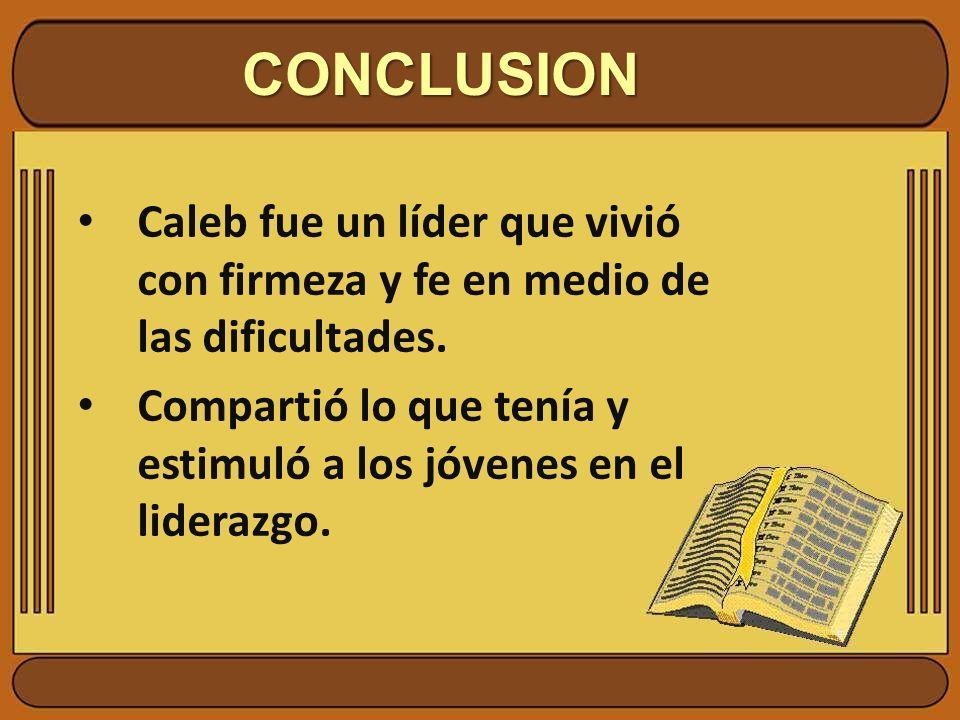 CONCLUSION Caleb fue un líder que vivió con firmeza y fe en medio de las dificultades.