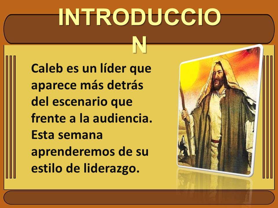 INTRODUCCION Caleb es un líder que aparece más detrás del escenario que frente a la audiencia.