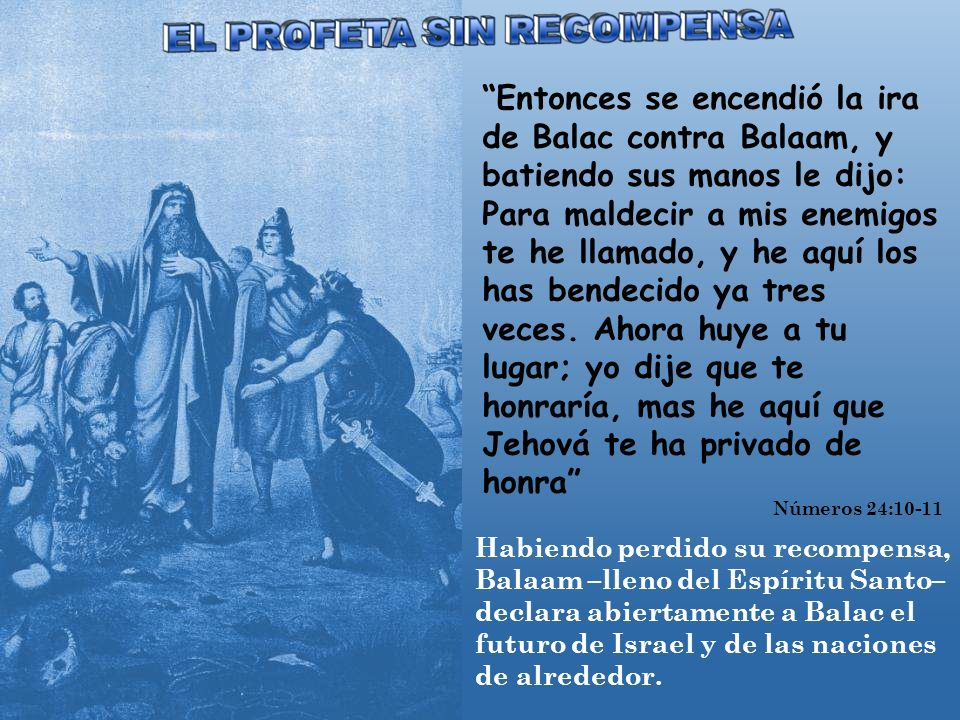 Entonces se encendió la ira de Balac contra Balaam, y batiendo sus manos le dijo: Para maldecir a mis enemigos te he llamado, y he aquí los has bendecido ya tres veces. Ahora huye a tu lugar; yo dije que te honraría, mas he aquí que Jehová te ha privado de honra