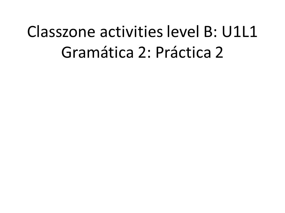 Classzone activities level B: U1L1 Gramática 2: Práctica 2