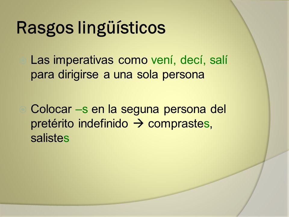 Rasgos lingüísticos Las imperativas como vení, decí, salí para dirigirse a una sola persona.