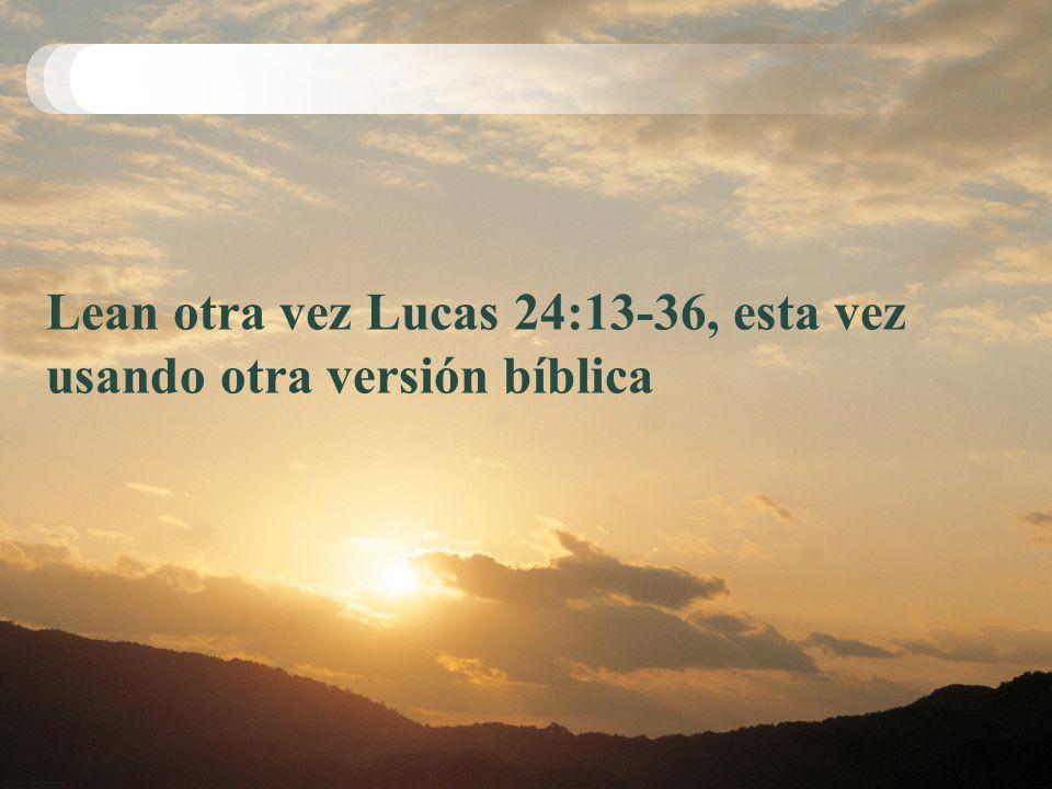 Lean otra vez Lucas 24:13-36, esta vez usando otra versión bíblica
