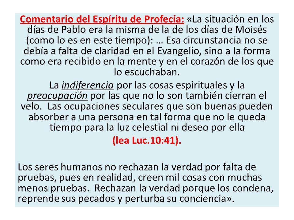 Comentario del Espíritu de Profecía: «La situación en los días de Pablo era la misma de la de los días de Moisés (como lo es en este tiempo): … Esa circunstancia no se debía a falta de claridad en el Evangelio, sino a la forma como era recibido en la mente y en el corazón de los que lo escuchaban.