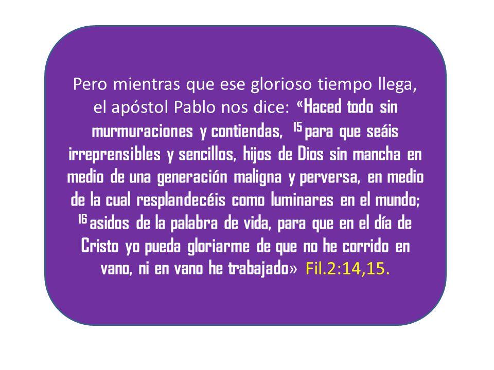 Pero mientras que ese glorioso tiempo llega, el apóstol Pablo nos dice: «Haced todo sin murmuraciones y contiendas, 15 para que seáis irreprensibles y sencillos, hijos de Dios sin mancha en medio de una generación maligna y perversa, en medio de la cual resplandecéis como luminares en el mundo; 16 asidos de la palabra de vida, para que en el día de Cristo yo pueda gloriarme de que no he corrido en vano, ni en vano he trabajado» Fil.2:14,15.