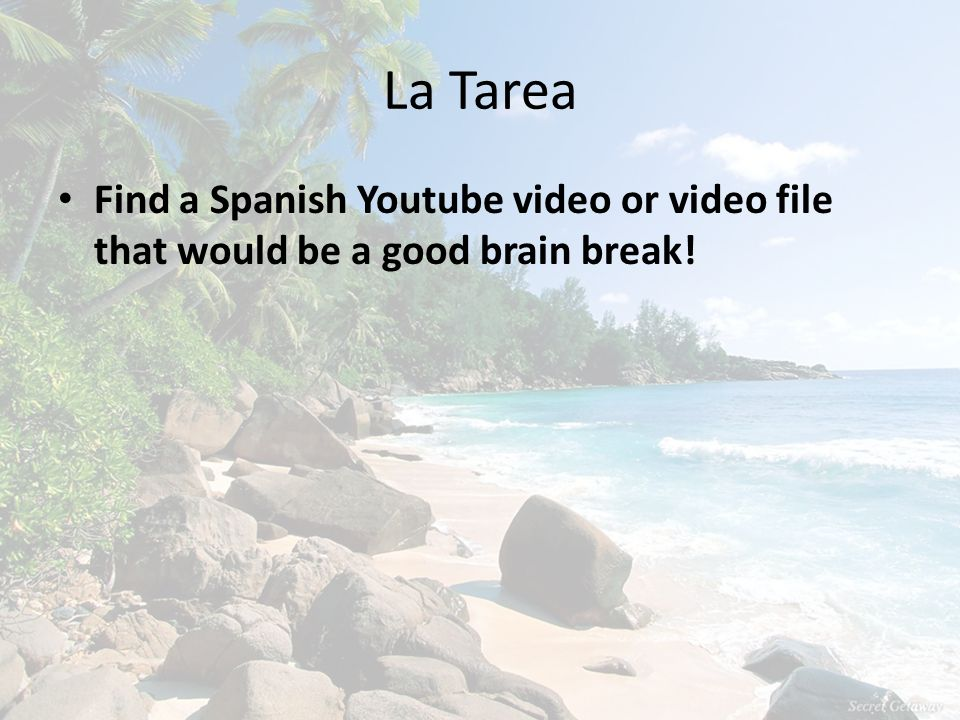 La Tarea Find a Spanish Youtube video or video file that would be a good brain break!