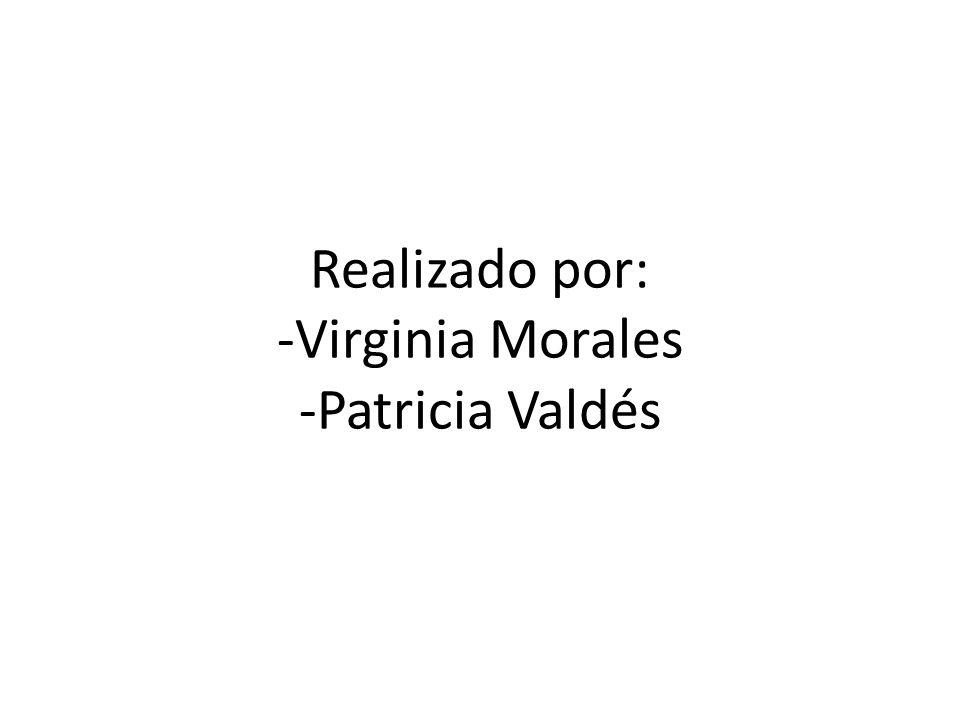 Realizado por: -Virginia Morales -Patricia Valdés