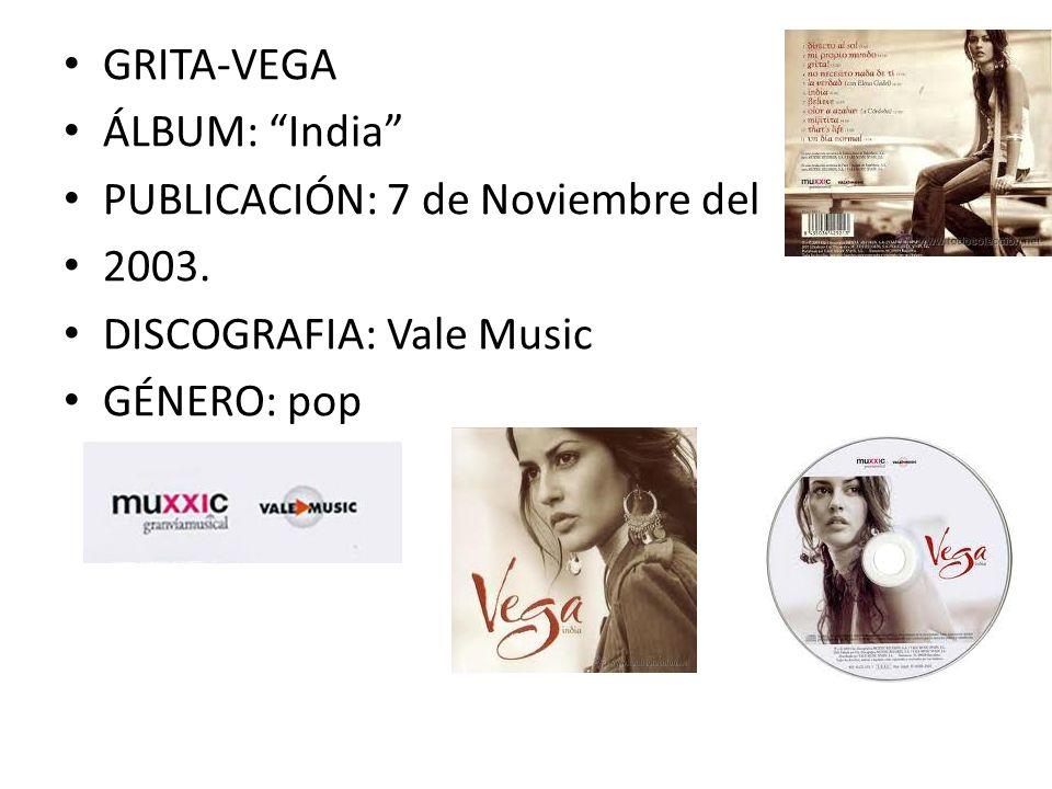 GRITA-VEGA ÁLBUM: India PUBLICACIÓN: 7 de Noviembre del 2003. DISCOGRAFIA: Vale Music GÉNERO: pop