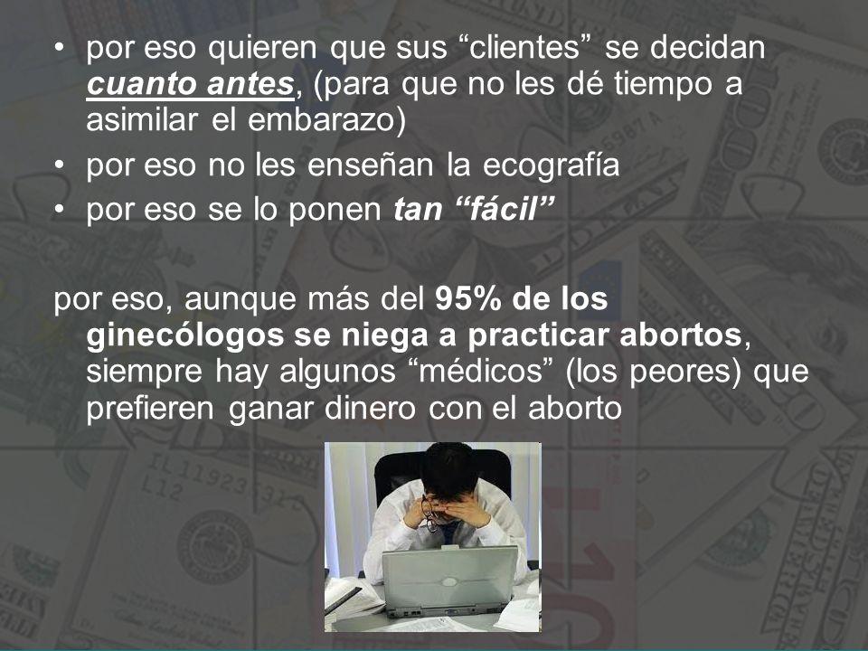 por eso quieren que sus clientes se decidan cuanto antes, (para que no les dé tiempo a asimilar el embarazo)