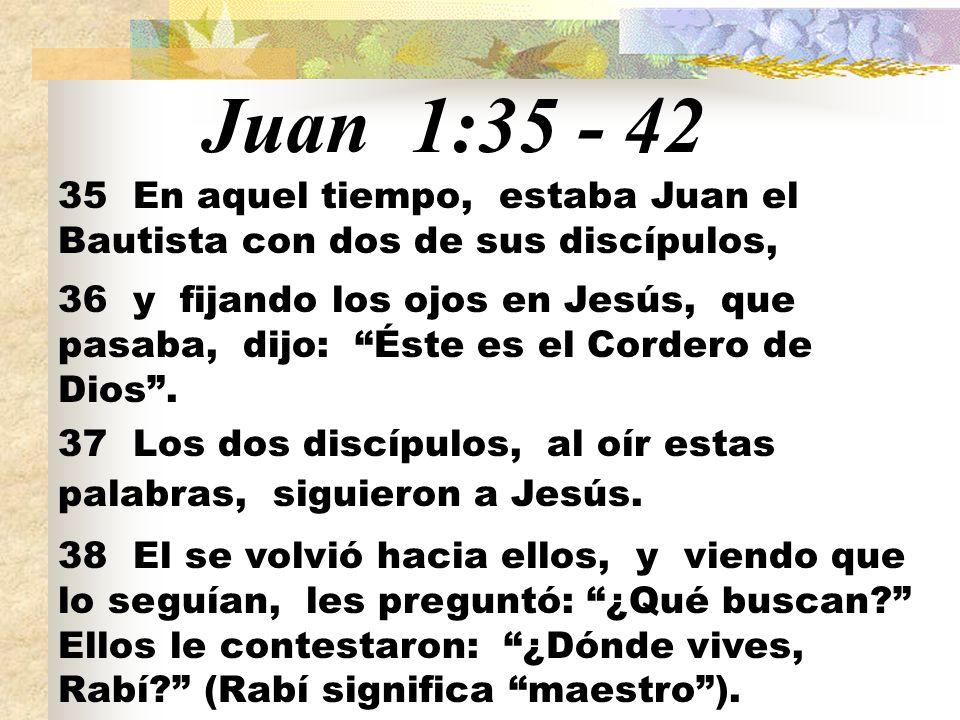 Juan 1:35 - 42 35 En aquel tiempo, estaba Juan el Bautista con dos de sus discípulos,