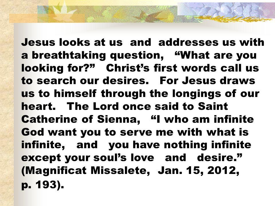 Jesus looks at us and addresses us with a breathtaking question, What are you looking for Christ's first words call us to search our desires.