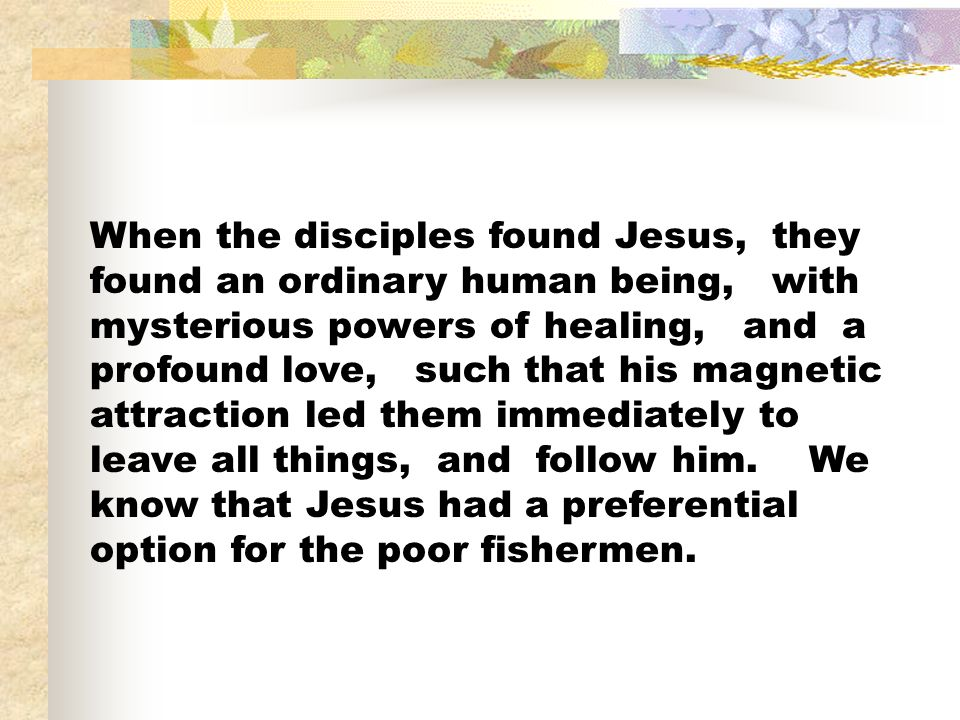 When the disciples found Jesus, they found an ordinary human being, with mysterious powers of healing, and a profound love, such that his magnetic attraction led them immediately to leave all things, and follow him.
