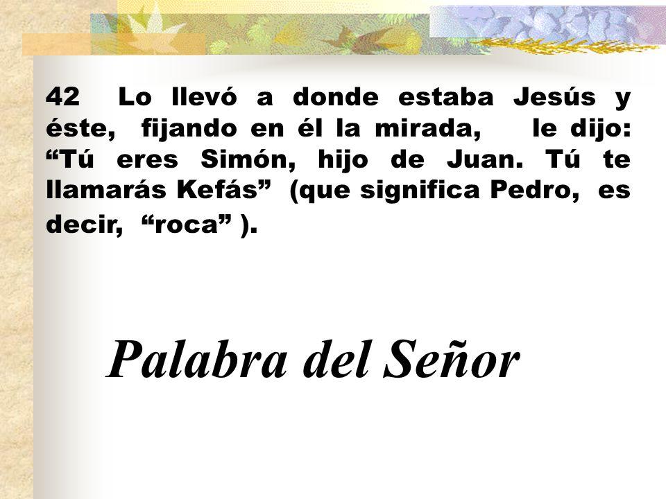 42 Lo llevó a donde estaba Jesús y éste, fijando en él la mirada, le dijo: Tú eres Simón, hijo de Juan. Tú te llamarás Kefás (que significa Pedro, es decir, roca ).