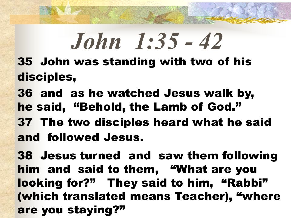 John 1:35 - 42 35 John was standing with two of his disciples,
