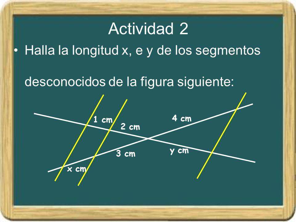 Actividad 2 Halla la longitud x, e y de los segmentos desconocidos de la figura siguiente: 1 cm. 2 cm.