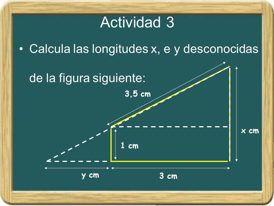 Actividad 3 Calcula las longitudes x, e y desconocidas de la figura siguiente: 1 cm. 3,5 cm. y cm.
