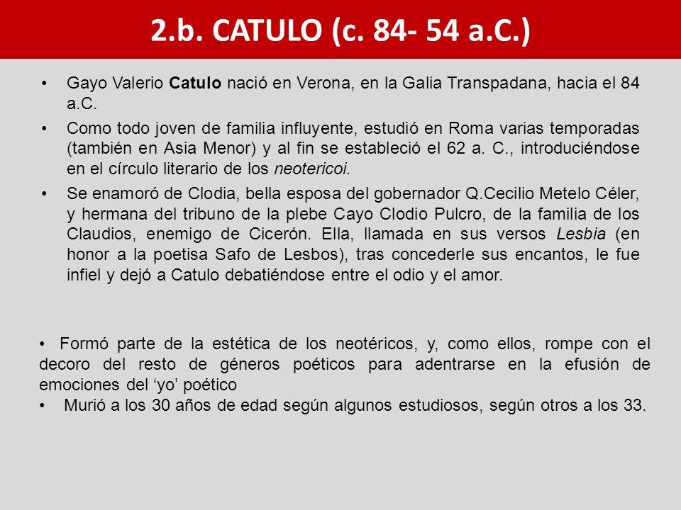 2.b. CATULO (c. 84- 54 a.C.) Gayo Valerio Catulo nació en Verona, en la Galia Transpadana, hacia el 84 a.C.