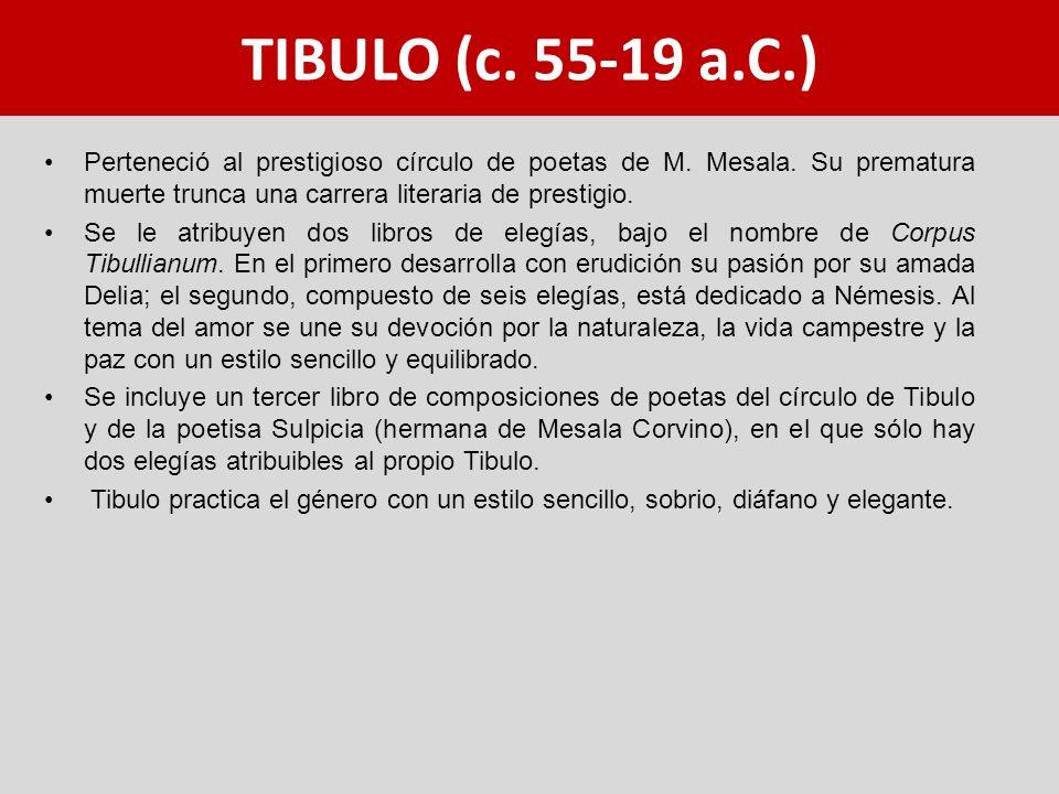 TIBULO (c. 55-19 a.C.) Perteneció al prestigioso círculo de poetas de M. Mesala. Su prematura muerte trunca una carrera literaria de prestigio.