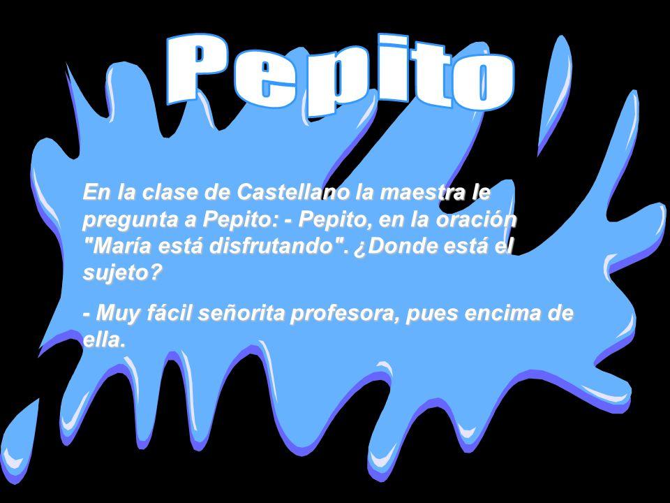 Pepito En la clase de Castellano la maestra le pregunta a Pepito: - Pepito, en la oración María está disfrutando . ¿Donde está el sujeto